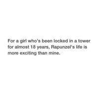 Life, Girl, and Been: For a girl who's been locked in a tower  for almost 18 years, Rapunzel's life is  more exciting than mine.