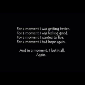 Live For: For a moment I was getting better.  For a moment I was feeling good.  For a moment I wanted to live.  For a moment I had hope again  And in a moment, I lost it all  Again