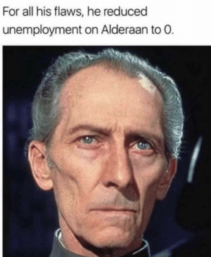 Tarkinomics by The_tenebrous_knight MORE MEMES: For all his flaws, he reduced  unemployment on Alderaan to O Tarkinomics by The_tenebrous_knight MORE MEMES