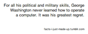 Facts, George Washington, and How To: For all his political and military skills, George  Washington never learned how to operate  facts--just-made-up.tumblir.com