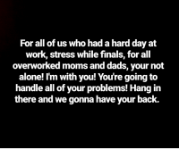 Work Stress: For all of us who had a hard day at  work, stress while finals, for all  overworked moms and dads, your not  alone! I'm with you! You're going to  handle all of your problems! Hang in  there and we gonna have your back.