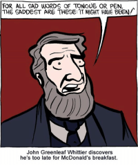 http://smbc-comics.com/index.php?id=2979: FOR ALL SAD WORDS QF TONGUE OR PEN,  THE SADDEST ARE THESE: IT MIGHT HALE BEEN/  John Greenleaf Whittier discovers  he's too late for McDonald's breakfast. http://smbc-comics.com/index.php?id=2979
