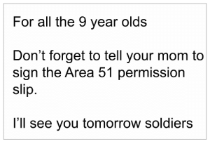 It's pizza time: For all the 9 year olds  Don't forget to tell your mom to  sign the Area 51 permission  slip.  I'll see you tomorrow soldiers It's pizza time