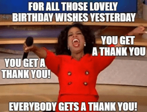 Thank You for the Birthday Wishes Memes | WishesGreeting: FOR ALL THOSE LOVELY  BIRTHDAY WISHES YESTERDAY  YOUGET  A THANK YOU  YOU GET A  THANK YOU  EVERYBODY GETS A THANK YOU! Thank You for the Birthday Wishes Memes | WishesGreeting