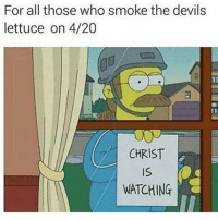 @yourmomsatonmyface smokes jazz cabbage and doesn't care who's watching: For all those who smoke the devils  lettuce on 4/20  CHRIST  WATCHING @yourmomsatonmyface smokes jazz cabbage and doesn't care who's watching