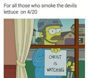 ✞✞Y'all need Jesus✞✞: For all those who smoke the devils  lettuce on 4/20  CHRIST  IS  WATCHING ✞✞Y'all need Jesus✞✞