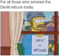 Devils Lettuce: For all those who smoked the  Devils lettuce today  CHRIST  iS  WATCHING