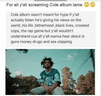 Drugs, Hype, and Rap: For all y'all screaming Cole album lame  Cole album wasn't meant for hype if y'all  actually listen he's giving his views on the  world his life ,fatherhood black lives, crooked  cops, the rap game but y'all wouldn't  understand cus all y'all wanna hear about is  guns money drugs and ass clapping Who agrees with this?
