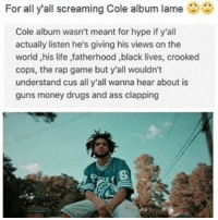 Drugs, Funny, and Hype: For all yall screaming Cole album lame  Cole album wasn't meant for hype if y'all  actually listen he's giving his views on the  world ,his life ,fatherhood ,black lives, crooked  cops, the rap game but y'all wouldn't  understand cus all y'all wanna hear about is  guns money drugs and ass clapping 💯💯