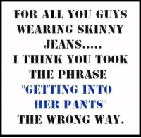 """Memes, Skinny, and 🤖: FOR ALL YOU GUYS  WEARING SKINNY  I THINK YOU TOOK  THE PHRASE  """"GETTING INTO  HER PANTS""""  THE WRONG WAY."""