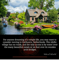 Memes, Access, and Netherlands: For anyone dreaming of a simple life, you may want to  consider moving to Giethoorn, Netherlands. This idyllic  village has no roads, and the only access is by water over  the many beautiful canals or on foot over its wooden  arch bridges.  Weird World