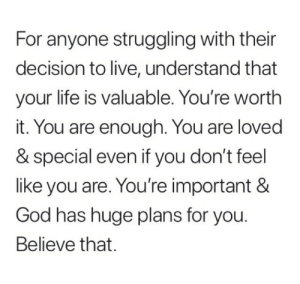God, Life, and Live: For anyone struggling with their  decision to live, understand that  your life is valuable. You're worth  it. You are enough. You are loved  & special even if you don't feel  like you are. You're important &  God has huge plans for you  Believe that.