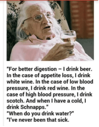 "Beer, Bloods, and Dank: ""For better digestion Idrink beer.  In the case of appetite loss, l drink  white wine. In the case of low blood  pressure, I drink red wine. In the  case of high blood pressure, l drink  scotch. And when I have a cold, I  drink Schnapps.""  ""When do you drink water?""  ""I've never been that sick."