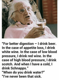"Beer, Bloods, and Drinking: ""For better digestion l drink beer.  In the case of appetite loss, l drink  white wine. In the case of low blood  pressure, drink red wine. In the  case of high blood pressure, l drink  scotch. And when have a cold, I  drink Schnapps  When do you drink water?  ""I've never been that sick. Granny don't mess around!"