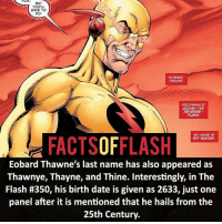 ⚡️⚡️ - This was a result of him changing the timeline so many times! - (putting old facts in the new layout) - My other IG Accounts @facts_of_heroes @webslingerfacts @yourpoketrivia ⠀⠀⠀⠀⠀⠀⠀⠀⠀⠀⠀⠀⠀⠀⠀⠀⠀⠀⠀⠀⠀⠀⠀⠀⠀⠀⠀⠀⠀⠀⠀⠀⠀⠀ ⠀⠀------------------------ blackflash lindapark batman johnfox maxmercury impulse inertia professorzoom danielwest godspeed savitar flashcw theflash hunterzolomon therogues flashcw justiceleague wallywest eobardthawne grantgustin ezramiller like4like batmanvsuperman bartallen zoom flash barryallen youngjustice jaygarrick: FOR. BUT  YOU'LL  HAVE TO  EOBARD  THAWNE.  PROFESSOR  ZOOM--THE  REVERSE-  FLASH.  MY NAME IS  FACTS OF FLASH  RIP HUNTER.  Eobard Thawne's last name has also appeared as  Thawnye, Thayne, and Thine. Interestingly, in The  Flash #350, his birth date is given as 2633, just one  panel after it is mentioned that he hails from the  25th Century. ⚡️⚡️ - This was a result of him changing the timeline so many times! - (putting old facts in the new layout) - My other IG Accounts @facts_of_heroes @webslingerfacts @yourpoketrivia ⠀⠀⠀⠀⠀⠀⠀⠀⠀⠀⠀⠀⠀⠀⠀⠀⠀⠀⠀⠀⠀⠀⠀⠀⠀⠀⠀⠀⠀⠀⠀⠀⠀⠀ ⠀⠀------------------------ blackflash lindapark batman johnfox maxmercury impulse inertia professorzoom danielwest godspeed savitar flashcw theflash hunterzolomon therogues flashcw justiceleague wallywest eobardthawne grantgustin ezramiller like4like batmanvsuperman bartallen zoom flash barryallen youngjustice jaygarrick