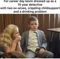 kevin: For career day kevin dressed up as a  15 year detective  with two ex-wives, crippling childsupport  and a drinking problem
