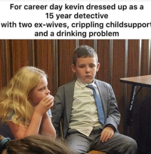 Both were named Karen: For career day kevin dressed up as a  15 year detective  with two ex-wives, crippling childsupport  and a drinking problem Both were named Karen