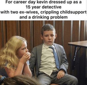 Karen took the kids: For career day kevin dressed up as a  15 year detective  with two ex-wives, crippling childsupport  and a drinking problem  @set the_example1310 Karen took the kids