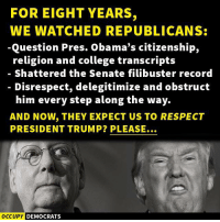 filibustering: FOR EIGHT YEARS.  WE WATCHED REPUBLICANS:  Question Pres. Obama's citizenship,  religion and college transcripts  Shattered the Senate filibuster record  Disrespect, delegitimize and obstruct  him every step along the way.  AND NOW, THEY EXPECT US TO RESPECT  PRESIDENT TRUMP? PLEASE...  OCCUPY DEMOCRATS