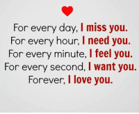 Memes, I Love You, and 🤖: For every day, I miss you.  For every hour,  I need you.  For every minute,  l feel you.  For every second, I want you.  Forever, I love you.