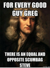 Good Guy: FOR EVERY GOOD  GUY GREG  THERE IS AN EQUALAND  OPPOSITE SCUMBAG  STEVE  memes-C