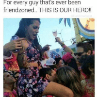 Memes, Wshh, and Been: For every guy that's ever been  friendzoned.. THIS IS OUR HERO!! This is our hero 😂🤣 WSHH