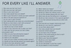 I'll do this's cause I'm bored: FOR EVERY LIKE I'LL ANSWER  1 Who was your last text from?  2 Who was your last call from?  3 What is your worst habit?  4 How many people have you dated?  5 What is your favounte tv series you have watched? 25 What traits do you find attractive in someone?  6 What is the last song you listened to?  7 Do you want to get marred?  8 Does talking about sex make you uncomfortable? someone?  9 Would you ever share a bath with someone?  10 What is your favourite animal?  11 Would you ever smoke weed?  12 What is your favourte way to wear your hair?  13 Who was the last person you had a deep  21 What makes you happy?  22. What are you ltike when you're drunk?  23. Would you rather live without music or TV?  24. Do you like people playing with your hair?  26 Would you kiss someone of the opposite gender?  27 Do you feel awkward during silences when with  28. How long did your longest relationship last?  29 Would you ever become vegetarian?  30 Do you think aliens exist?  31 How many people have you kissed?  32 Favourite school subject?  33 Do you have a lot of friends?  34. Where in the world would you like to visit?  35 Do you have trust issues?  36. What is your favounite season?  37 Would you ever have kids?  conversation with?  14 What are your favourite bands/singers?  15 What is your relationship status?  16 What is your sexuality?  17 What are your initials (including middle names)?  18. Would you kiss the last person you kissed again?  38 Twitter or Facebook?  39. Do you still speak to your first crush?  40 Do you believe in luck/miracles?  19 Who is the most attractive celeb?  20. Do you/would you ever drink alcohol? I'll do this's cause I'm bored