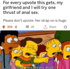 "Anal Sex, Sex, and Anal: For every upvote this gets, my  girlfriend and I will try one  thrust of anal sex  Please don't upvote. Her strap-on is huge.  509  28  Share  Stop! He's already dead."" My mans dead"