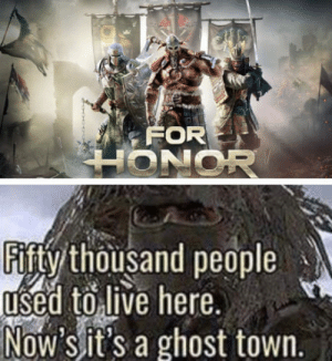 Rip For Honor: FOR  Fifty thousand people  used toilive here  Now sit's a ghost town. Rip For Honor