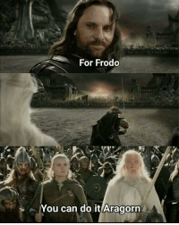 you can do it: For Frodo  You can do it Aragorn