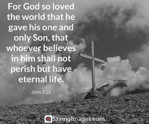 Easter, God, and Jesus: For God so loved  the world that he  gave his one and  only Son, that  whoever believes  in him shall not  perish but have  eternal life  John 3:16  Sayinglmages.com 22 Easter Bible Verses on the Resurrection of Jesus #sayingimages #easter #bible #quotes