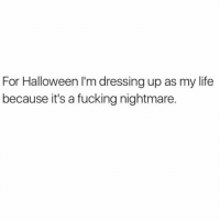 Af, Fucking, and Halloween: For Halloween I'm dressing up as my life  because it's a fucking nightmare. Spooky af 👻