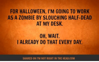 Submitted by Charlie Gregor: FOR HALLOWEEN, l'M GOING TO WORK  AS A ZOMBIE BY SLOUCHING HALF-DEAD  AT MY DESK.  OH, WAIT.  I ALREADY DO THAT EVERY DAY.  SHARED ON ITM NOT RIGHT IN THE HEAD.COM Submitted by Charlie Gregor