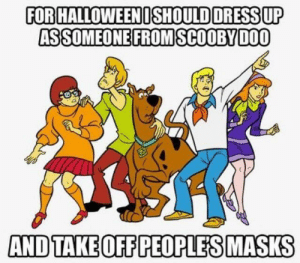 Let's see who's behind THIS mask!: FOR HALLOWEENOSHOULD ORESS UP  ASSOMEONE FROM SCOOBYDOO  AND TAKE OFF PEOPLES MASKS Let's see who's behind THIS mask!