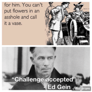 """Classic Ed.: for him. You can't  put flowers in an  asshole and call  it a vase.  """"Challenge accepted  Ed Gein Miegram Classic Ed."""