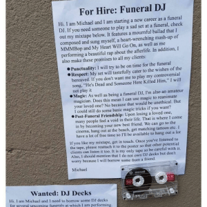 """Beautiful, Best Friend, and Funny: For Hire: Funeral DJ  Hi. I am Michael and I am starting a new career as a funeral  DJ. If you need someone to play a sad set at a funeral, check  out my mixtape below. It features a mournful ballad that I  composed and sung myself, a heart-wrenching mash-up of  MMMBop and My Heart Will Go On, as well as me  performing a beautiful rap about the afterlife. In addition, I  also make these promises to all my clients:  Punctuality: I will try to be on time for the funeral  Respect: My set will tastefully cater to the wishes of the  bereaved. If you don't want me to play my controversial  song, """"He's Dead and Someone Here Killed Him,"""" I will  not play it  Magic: As well as being a funeral DJ, I'm also an amateur  magician. Does this mean I can use magic to reanimate  your loved one? No because that would be unethical. But  I could still do some basic magic tricks if you want?  Post-Funeral Friendship: Upon losing a loved one  many people feel a void in their life. That is where I come  in by becoming your new best friend. We can go to the  cinema, hang out at the beach, get matching tattoos etc. I  have a lot of free time so I'll be available to hang out a lot  If you like my mixtape, get in touch. Once you've listened to  the tape, please reattach it to the poster so that other potential  clients can listen it too. It is my only tape so be careful with it.  Also, I should mention that I do not own DJ decks but don't  worry because I will borrow some from a friend  Michael  maxell  UR  90  Wanted: DJ Decks  Hi, I am Michael and I need to borrow some DJ decks  for several upcoming funerals at which I am performing Funeral DJ"""