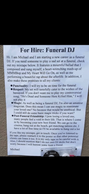 """Beautiful, Best Friend, and Life: For Hire: Funeral DJ  Hi. I am Michael and I am  DJ. If you need someone to play a sad set at a funeral, check  out my mixtape below. It features a mournful ballad that I  composed and sung myself, a heart-wrenching mash-up of  MMMBOP and My Heart Will Go On, as well as me  performing a beautiful rap about the afterlife. In addition, I  also make these promises to all my clients:  starting  a new career as a funeral  Punctuality: I will try to be on time for the funeral  Respect: My set will tastefully cater to the wishes of the  bereaved. If you don't want me to play my controversial  song, """"He's Dead and Someone Here Killed Him,"""" I will  not play it  Magic: As well as being a funeral DJ, I'm also an amateur  magician. Does this mean I can use magic to reanimate  your loved one? No because that would be unethical. But  I could still do some basic magic tricks if you want?  Post-Funeral Friendship: Upon losing a loved one,  many people feel a void in their life. That is where I come  in by becoming your new best friend. We can go to the  cinema, hang out at the beach, get matching tattoos etc. I  have a lot of free time so I'll be available to hang out a lot  If you like my mixtape, get in touch. Once you've listened to  the tape, please reattach it to the poster so that other potential  clients can listen it too. It is my only tape so be careful with it.  Also, I should mention that I do not own DJ decks but don't  worry because I will borrow some from a friend  Michael  A maxell I'd hire him"""