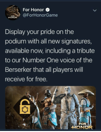 For Honor: For HonorO  RForHonorGame  FOR  HONOR  Display your pride on the  podium with all new signatures,  available now, including a tribute  to our Number One voice of the  Berserker that all players will  receive for free  FOR