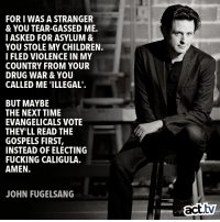 The truth hurts.: FOR I WAS A STRANGER  & YOU TEAR-GASSED ME.  I ASKED FOR ASYLUM &  YOU STOLE MY CHILDREN.  I FLED VIOLENCE IN MY  COUNTRY FROM YOUR  DRUG WAR& YOU  CALLED ME 'ILLEGAL'  BUT MAYBE  THE NEXT TIME  EVANGELICALS VOTE  THEY'LL READ THE  GOSPELS FIRST  INSTEAD OF ELECTING  FUCKING CALIGULA.  AMEN.  JOHN FUGELSANG  act.tv The truth hurts.