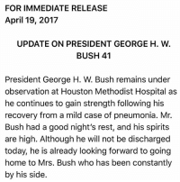 """Memes, Good, and Home: FOR IMMEDIATE RELEASE  April 19, 2017  UPDATE ON PRESIDENT GEORGE H. W  BUSH 41  President George H. W. Bush remains under  observation at Houston Methodist Hospital as  he continues to gain strength following his  recovery from a mild case of pneumonia. Mr.  Bush had a good night's rest, and his spirits  are high. Although he will not be discharged  today, he is already looking forward to going  home to Mrs. Bush who has been constantly  by his side UPDATE: Former President George H.W. Bush """"remains under observation at Houston Methodist Hospital as he continues to gain strength following his recovery from a mild case of pneumonia,"""" according to his spokesperson. Bush41"""