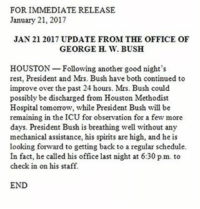 Memes, Houston, and Schedule: FOR IMMEDIATE RELEASE  January 21, 2017  JAN 21 2017 UPDATE FROM THE OFFICE OF  GEORGE H. W. BUSH  Following another good night's  HOUSTON  rest, President and Mrs. Bush have both continued to  improve over the past 24 hours. Mrs. Bush could  possibly be discharged from Houston Methodist  Hospital tomomow, while President Bush will be  remaining in the ICU for observation for a few more  days. President Bush is breathing well without any  mechanical assistance, his spirits are high, and he is  looking forward to getting back to a regular schedule.  In fact, he called his office last night at 6:30 pm to  check in on his staff.  END Update from the Office of George H.W. Bush.
