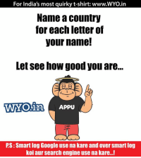 Comment Now!: For India's most quirky t-shirt: www.WYO.in  Name a country  for each letter of  your name!  Letsee how good you are...  WYO in Appu  PS:Smart log Google use na kare and over Smartlog  koi aur search engine usena kare...! Comment Now!