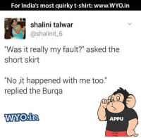 """Memes, India, and 🤖: For India's most quirky t-shirt: www.WYo.in  shalini talwar  Cashalinit 6  """"Was it really my fault?"""" asked the  short skirt  """"No it happened with me too.""""  replied the Burqa  WYOin  APPU :'("""