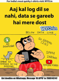 — Products shown: Lo Khada Ho Gaya - Full Sleeves.: For India's most quirky t-shirts visit: WYo.in  Aaj kal log dil se  nahi, data se gareeb  hai mere dost  WYOina  BELOW DATA LINE  So (2G)  NO  Down Load  Speed  2 KB/min  appU  Unable to  Connect to the  offline Video  Internet  Get doodles on Whatsapp, Message Hil APPU'to 7900143147  — Products shown: Lo Khada Ho Gaya - Full Sleeves.