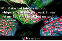 Memes, Heart, and Kiss: For it was not into my ear you  whispered but into  heart. It was  not my lips you kiss  out my soul.  Judy Garland  Brainy  Quote