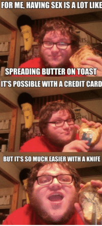 Sexis: FOR ME, HAVING SEXIS A LOT LIKE  SPREADING BUTTER ON TOAST  ITS POSSIBLE WITH ACREDIT CARD  BUT ITS SO MUCH EASIER WITH A KNIFE