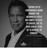 """Arnold Schwarzenegger, Hungry, and Life: """"FOR ME LIFE IS  CONTINUOUSLY BEING  HUNGRY. THE  MEANING OF LIFE IS  NOT SIMPLY TO EXIST  TO SURVIVE, BUT TO  MOVE AHEAD, TO GO  UP, TO ACHIEVE, TO  CONQUER""""  - ARNOLD SCHWARZENEGGER  LEGENDARY  LIFESTYLE Follow @legendarylifestyle, your number one source of motivation, inspiration & success! 💰 @legendarylifestyle 😈 💰 @legendarylifestyle 😈 💰 @legendarylifestyle 😈"""