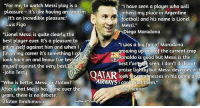 """Best quotes about Messi: """"For me, to watch Messi play is oa  """"I haue seen a player who will  pleasure - it's like having an orgasm  pleasure it's like having a  inherit my place in Argentine  football and his name is Lionel  it's an incredible pleasure.""""  Lui  is Figo  Messi.""""  Diego Maradona  """"Lionel Messi is quite clearly the  best player ever. It's a pleasure to  pit myself against him and when I  finish my career it's something l c  look back on and know l'ue tested  myself against the very best.  John Terry  """"I was a big fan of Maradona  growing up and of the current crop  Ronaldo is good but Messi is the  best l'vett seen. I don't dish ou  praise lightty but Messi deserves it. l  look for weaknesses in his game and  AIRWAYS t find t  AIRWAYSI canit find them  """"Who is better, Messi or Zlatan?  After what Messi has done over the  years, there is no debate.""""  Zlatan Ibrahimoui  Roy Keane  LiveSoccertV.co Best quotes about Messi"""