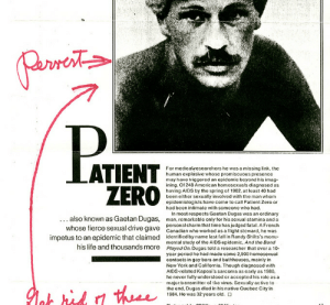 Fatally: For medicalresearchers he was a missing link, the  human cxplosive whose promiscuous presence  may havo triggored an opidemic beyond his imag  ining. Of 248 American homosexuals diagnosed as  having AIDS by the spring of 1982, at least 40 had  been either sexually involved with the man whom  epidemiologists have come to call Patient Zero or  had been intimate with someone who had.  also known as Gaetan Dugas,  whose fierce sexual drive gave  In most respects Gaetan Dugas was an ordinary  man, remarkable only for his sexual stamina and a  personal charm that time has judged fatal. A French  Canadian who worked as a light steward, he was  impetus to an epidemic that claimed identified by name last fall in Randy Shilts's monu-  his lite and thousands more Played On. Dugas told a researchethat over a 10  mental study of the AIDS epidemic, And the Band  year period he had made some 2,500 homosexual  contacts in gay bars and bathhouses, mainly in  New York and California. Though diagnosed with  AIDS rclated Kaposi's sarcoma as carly as 1980  he never fully understood or accepted his role as a  major tansmitter ot thevius. Sexually active o  the end, Dugas died in his native Quebec City in  1984. Hc was 32 years old.