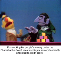 Memes I have stolen: For mocking his people's slavery under the  Pharoahs,the Count uses his vile jew sorcery to directly  attack Bert's credit score Memes I have stolen